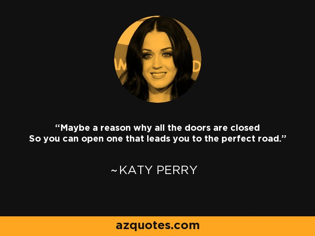 Maybe a reason why all the doors are closed So you can open one that leads you to the perfect road. - Katy Perry