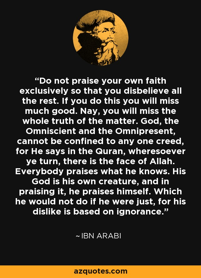 Do not praise your own faith exclusively so that you disbelieve all the rest. If you do this you will miss much good. Nay, you will miss the whole truth of the matter. God, the Omniscient and the Omnipresent, cannot be confined to any one creed, for He says in the Quran, wheresoever ye turn, there is the face of Allah. Everybody praises what he knows. His God is his own creature, and in praising it, he praises himself. Which he would not do if he were just, for his dislike is based on ignorance. - Ibn Arabi
