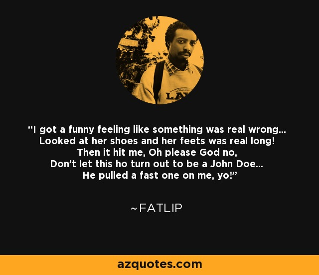 I got a funny feeling like something was real wrong... Looked at her shoes and her feets was real long! Then it hit me, Oh please God no, Don't let this ho turn out to be a John Doe... He pulled a fast one on me, yo! - Fatlip