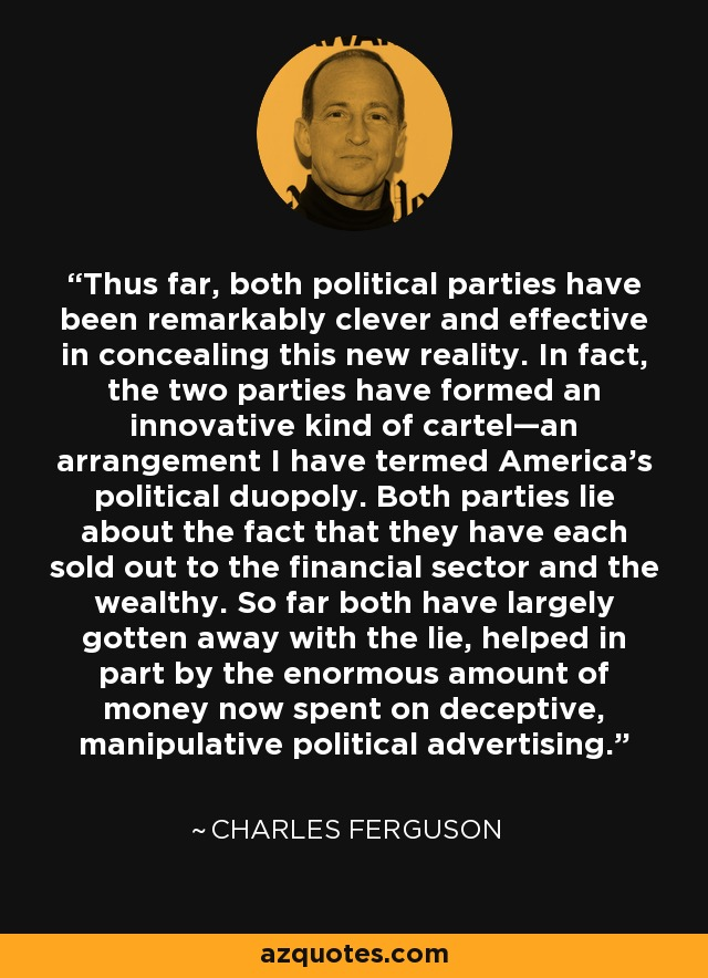Thus far, both political parties have been remarkably clever and effective in concealing this new reality. In fact, the two parties have formed an innovative kind of cartel—an arrangement I have termed America's political duopoly. Both parties lie about the fact that they have each sold out to the financial sector and the wealthy. So far both have largely gotten away with the lie, helped in part by the enormous amount of money now spent on deceptive, manipulative political advertising. - Charles Ferguson