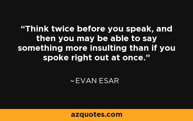 Think twice before you speak, and then you may be able to say something more insulting than if you spoke right out at once. - Evan Esar