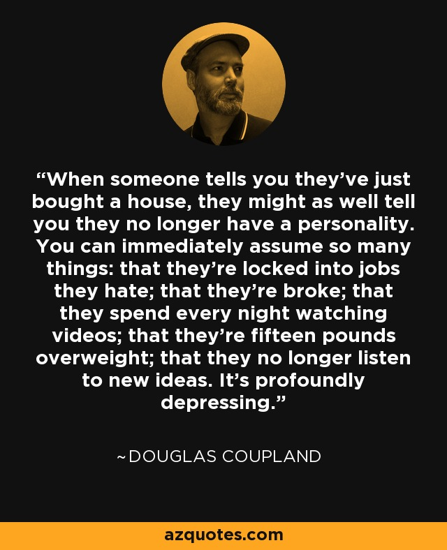 When someone tells you they've just bought a house, they might as well tell you they no longer have a personality. You can immediately assume so many things: that they're locked into jobs they hate; that they're broke; that they spend every night watching videos; that they're fifteen pounds overweight; that they no longer listen to new ideas. It's profoundly depressing. - Douglas Coupland