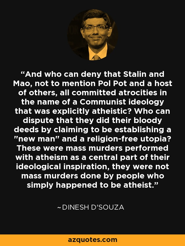 And who can deny that Stalin and Mao, not to mention Pol Pot and a host of others, all committed atrocities in the name of a Communist ideology that was explicitly atheistic? Who can dispute that they did their bloody deeds by claiming to be establishing a