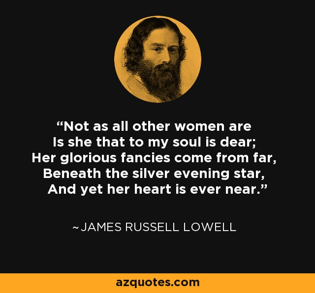 Not as all other women are Is she that to my soul is dear; Her glorious fancies come from far, Beneath the silver evening star, And yet her heart is ever near. - James Russell Lowell