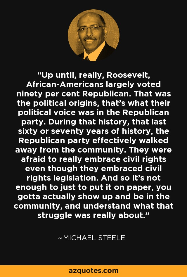 Up until, really, Roosevelt, African-Americans largely voted ninety per cent Republican. That was the political origins, that's what their political voice was in the Republican party. During that history, that last sixty or seventy years of history, the Republican party effectively walked away from the community. They were afraid to really embrace civil rights even though they embraced civil rights legislation. And so it's not enough to just to put it on paper, you gotta actually show up and be in the community, and understand what that struggle was really about. - Michael Steele
