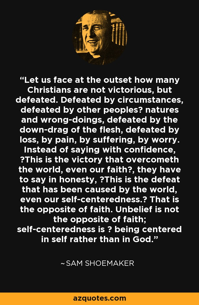 Let us face at the outset how many Christians are not victorious, but defeated. Defeated by circumstances, defeated by other peoples? natures and wrong-doings, defeated by the down-drag of the flesh, defeated by loss, by pain, by suffering, by worry. Instead of saying with confidence, ?This is the victory that overcometh the world, even our faith?, they have to say in honesty, ?This is the defeat that has been caused by the world, even our self-centeredness.? That is the opposite of faith. Unbelief is not the opposite of faith; self-centeredness is ? being centered in self rather than in God. - Sam Shoemaker