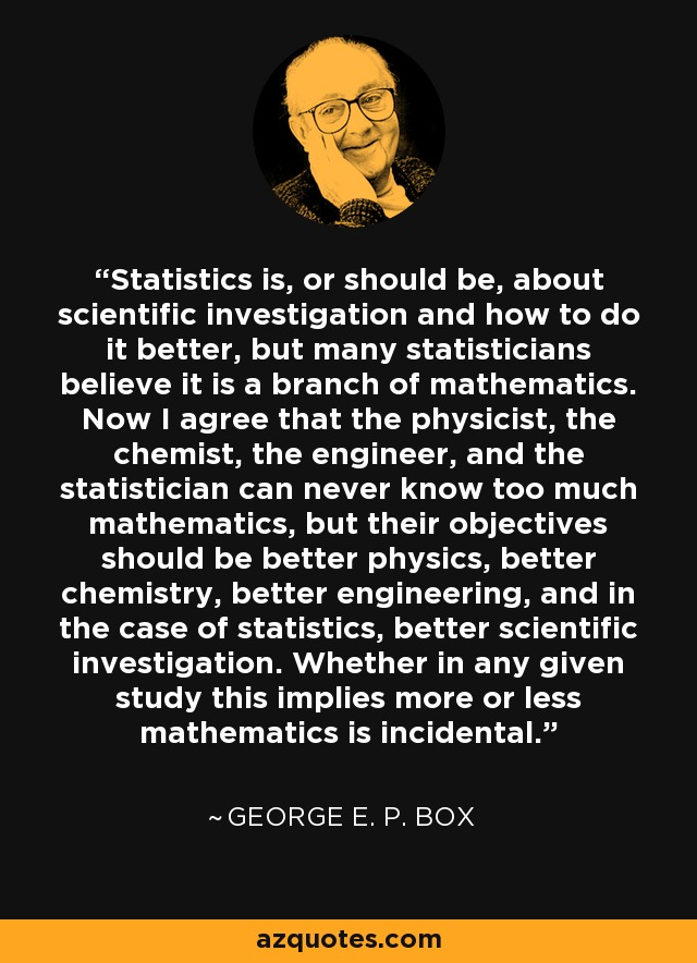 Statistics is, or should be, about scientific investigation and how to do it better, but many statisticians believe it is a branch of mathematics. Now I agree that the physicist, the chemist, the engineer, and the statistician can never know too much mathematics, but their objectives should be better physics, better chemistry, better engineering, and in the case of statistics, better scientific investigation. Whether in any given study this implies more or less mathematics is incidental. - George E. P. Box