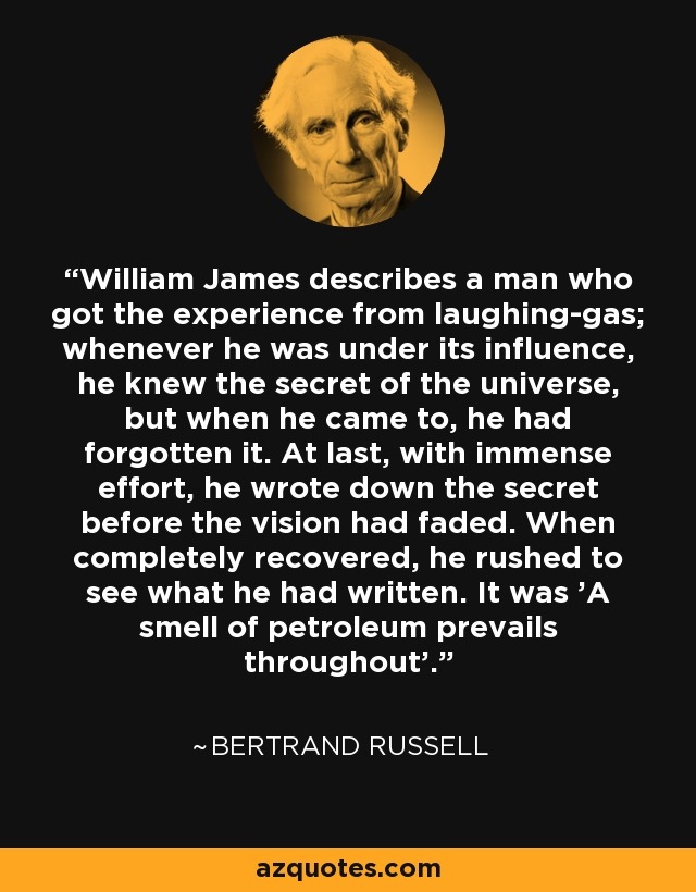 William James describes a man who got the experience from laughing-gas; whenever he was under its influence, he knew the secret of the universe, but when he came to, he had forgotten it. At last, with immense effort, he wrote down the secret before the vision had faded. When completely recovered, he rushed to see what he had written. It was 'A smell of petroleum prevails throughout'. - Bertrand Russell
