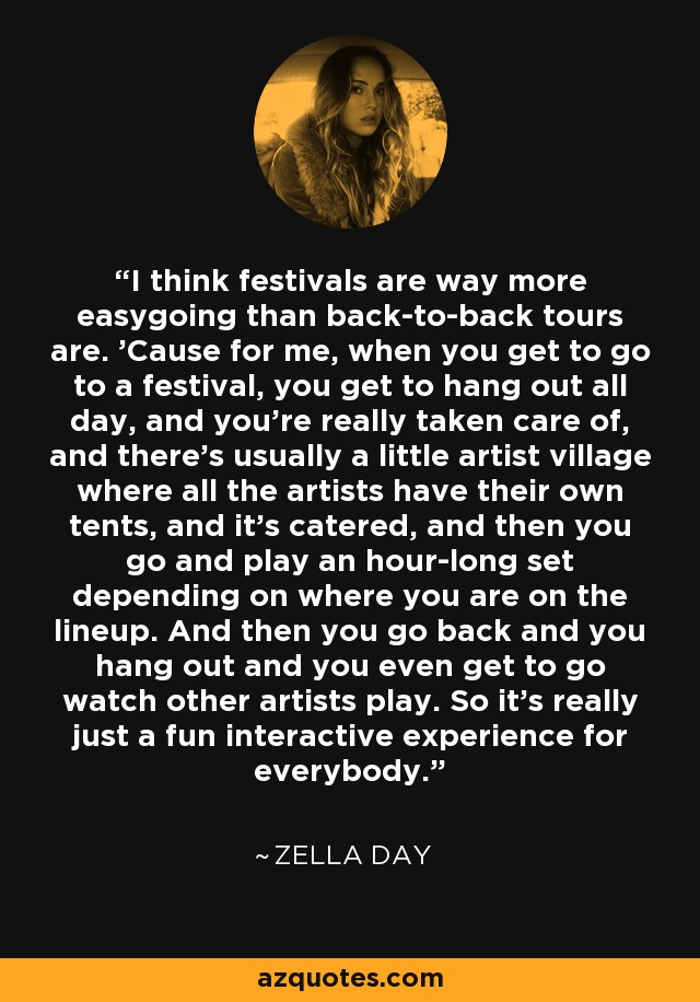 I think festivals are way more easygoing than back-to-back tours are. 'Cause for me, when you get to go to a festival, you get to hang out all day, and you're really taken care of, and there's usually a little artist village where all the artists have their own tents, and it's catered, and then you go and play an hour-long set depending on where you are on the lineup. And then you go back and you hang out and you even get to go watch other artists play. So it's really just a fun interactive experience for everybody. - Zella Day