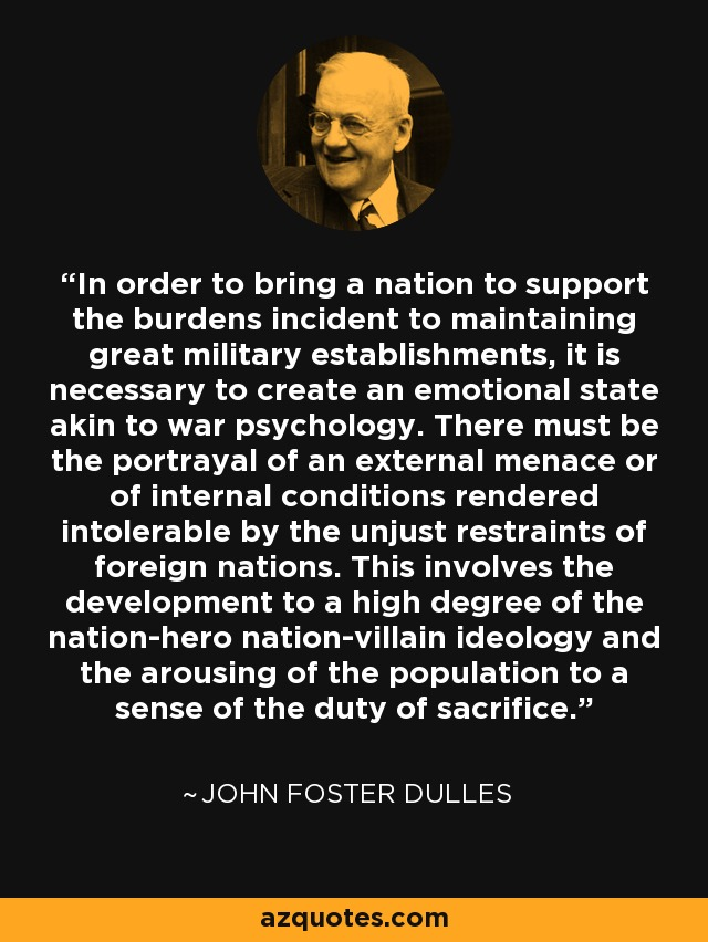 In order to bring a nation to support the burdens incident to maintaining great military establishments, it is necessary to create an emotional state akin to war psychology. There must be the portrayal of an external menace or of internal conditions rendered intolerable by the unjust restraints of foreign nations. This involves the development to a high degree of the nation-hero nation-villain ideology and the arousing of the population to a sense of the duty of sacrifice. - John Foster Dulles