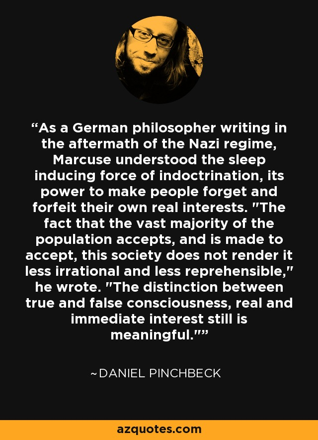 As a German philosopher writing in the aftermath of the Nazi regime, Marcuse understood the sleep inducing force of indoctrination, its power to make people forget and forfeit their own real interests.