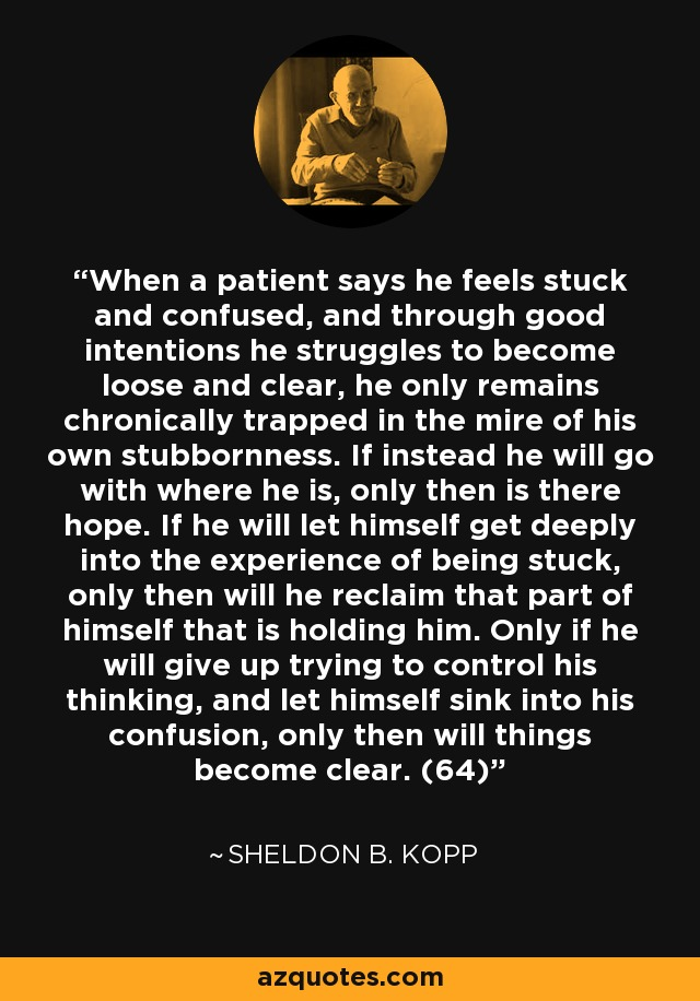 When a patient says he feels stuck and confused, and through good intentions he struggles to become loose and clear, he only remains chronically trapped in the mire of his own stubbornness. If instead he will go with where he is, only then is there hope. If he will let himself get deeply into the experience of being stuck, only then will he reclaim that part of himself that is holding him. Only if he will give up trying to control his thinking, and let himself sink into his confusion, only then will things become clear. (64) - Sheldon B. Kopp