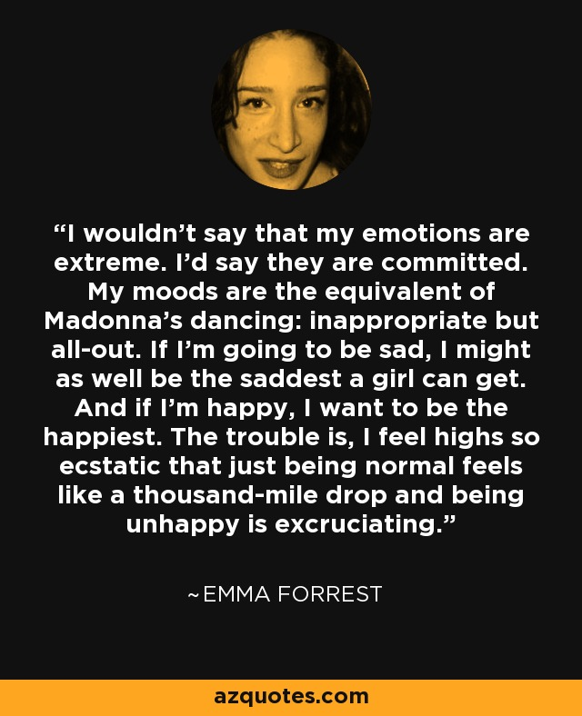 I wouldn't say that my emotions are extreme. I'd say they are committed. My moods are the equivalent of Madonna's dancing: inappropriate but all-out. If I'm going to be sad, I might as well be the saddest a girl can get. And if I'm happy, I want to be the happiest. The trouble is, I feel highs so ecstatic that just being normal feels like a thousand-mile drop and being unhappy is excruciating. - Emma Forrest