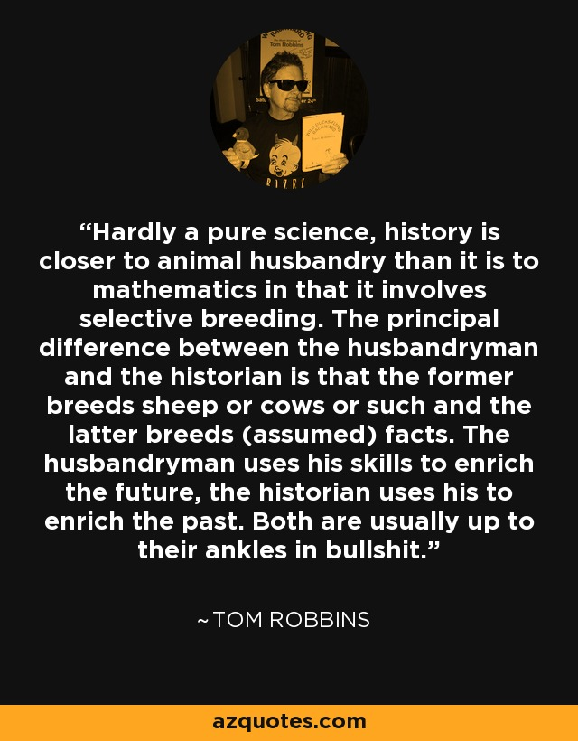 Hardly a pure science, history is closer to animal husbandry than it is to mathematics in that it involves selective breeding. The principal difference between the husbandryman and the historian is that the former breeds sheep or cows or such and the latter breeds (assumed) facts. The husbandryman uses his skills to enrich the future, the historian uses his to enrich the past. Both are usually up to their ankles in bullshit. - Tom Robbins