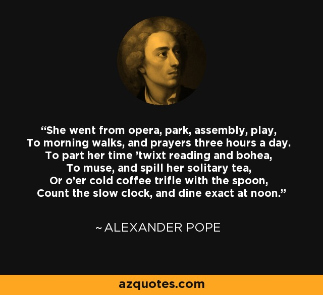 She went from opera, park, assembly, play, To morning walks, and prayers three hours a day. To part her time 'twixt reading and bohea, To muse, and spill her solitary tea, Or o'er cold coffee trifle with the spoon, Count the slow clock, and dine exact at noon. - Alexander Pope