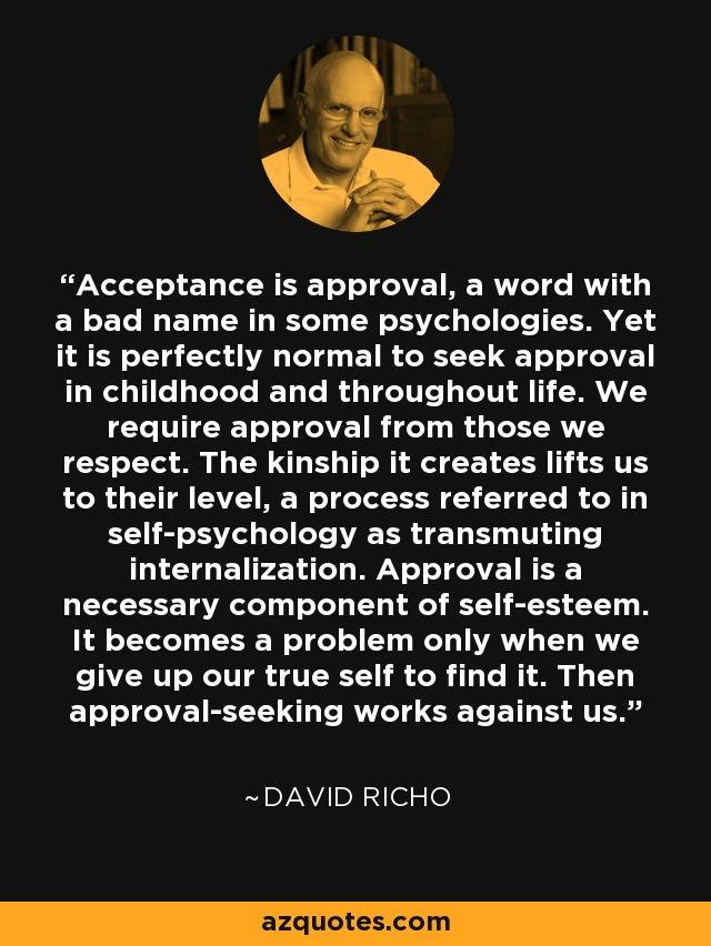 Acceptance is approval, a word with a bad name in some psychologies. Yet it is perfectly normal to seek approval in childhood and throughout life. We require approval from those we respect. The kinship it creates lifts us to their level, a process referred to in self-psychology as transmuting internalization. Approval is a necessary component of self-esteem. It becomes a problem only when we give up our true self to find it. Then approval-seeking works against us. - David Richo