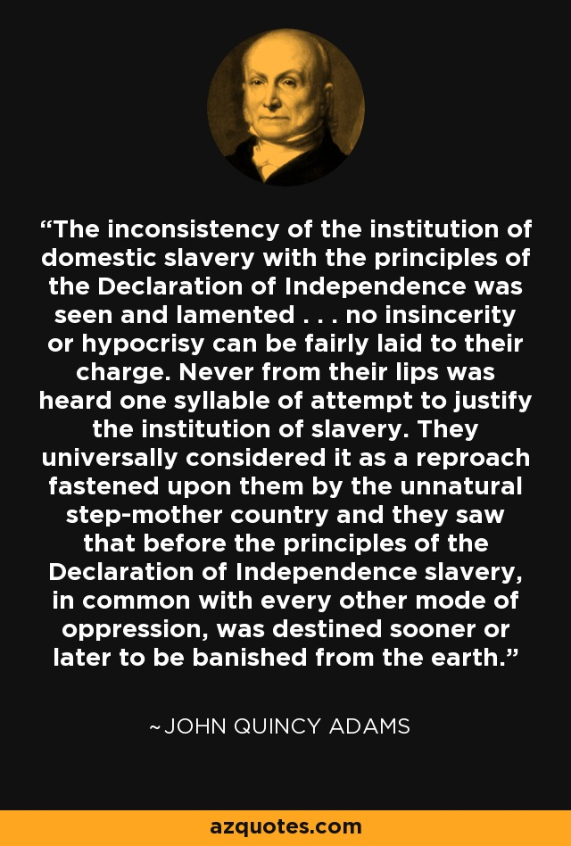 The inconsistency of the institution of domestic slavery with the principles of the Declaration of Independence was seen and lamented . . . no insincerity or hypocrisy can be fairly laid to their charge. Never from their lips was heard one syllable of attempt to justify the institution of slavery. They universally considered it as a reproach fastened upon them by the unnatural step-mother country and they saw that before the principles of the Declaration of Independence slavery, in common with every other mode of oppression, was destined sooner or later to be banished from the earth. - John Quincy Adams
