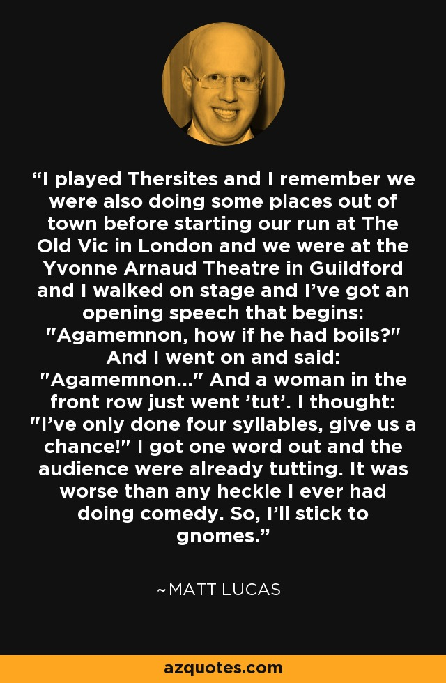 I played Thersites and I remember we were also doing some places out of town before starting our run at The Old Vic in London and we were at the Yvonne Arnaud Theatre in Guildford and I walked on stage and I've got an opening speech that begins:
