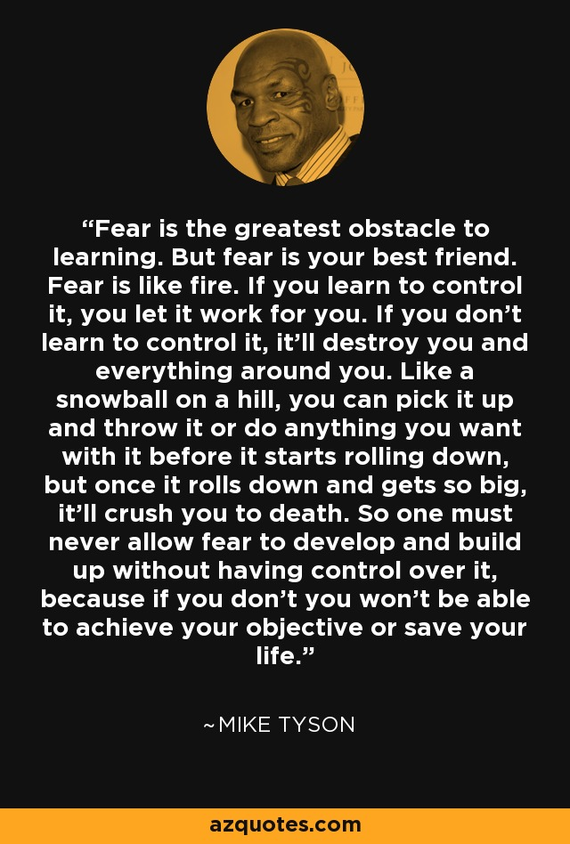 Fear is the greatest obstacle to learning. But fear is your best friend. Fear is like fire. If you learn to control it, you let it work for you. If you don't learn to control it, it'll destroy you and everything around you. Like a snowball on a hill, you can pick it up and throw it or do anything you want with it before it starts rolling down, but once it rolls down and gets so big, it'll crush you to death. So one must never allow fear to develop and build up without having control over it, because if you don't you won't be able to achieve your objective or save your life. - Mike Tyson