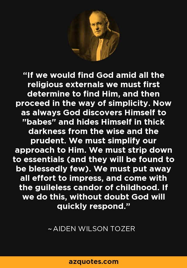 If we would find God amid all the religious externals we must first determine to find Him, and then proceed in the way of simplicity. Now as always God discovers Himself to