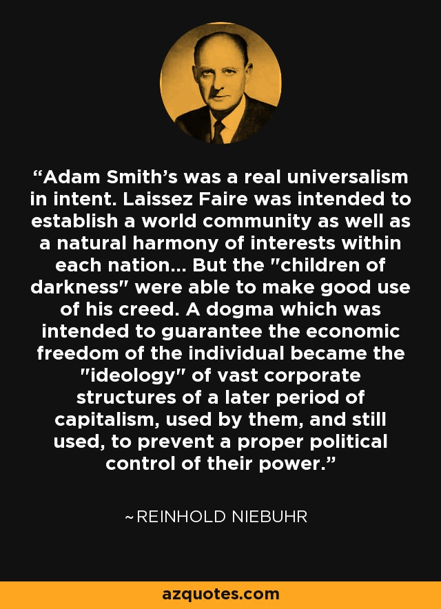 Adam Smith's was a real universalism in intent. Laissez Faire was intended to establish a world community as well as a natural harmony of interests within each nation... But the