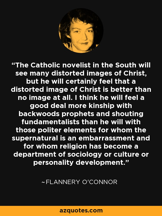 The Catholic novelist in the South will see many distorted images of Christ, but he will certainly feel that a distorted image of Christ is better than no image at all. I think he will feel a good deal more kinship with backwoods prophets and shouting fundamentalists than he will with those politer elements for whom the supernatural is an embarrassment and for whom religion has become a department of sociology or culture or personality development. - Flannery O'Connor