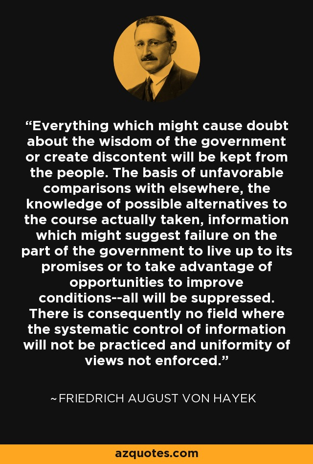 Everything which might cause doubt about the wisdom of the government or create discontent will be kept from the people. The basis of unfavorable comparisons with elsewhere, the knowledge of possible alternatives to the course actually taken, information which might suggest failure on the part of the government to live up to its promises or to take advantage of opportunities to improve conditions--all will be suppressed. There is consequently no field where the systematic control of information will not be practiced and uniformity of views not enforced. - Friedrich August von Hayek