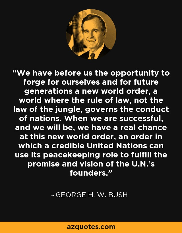 We have before us the opportunity to forge for ourselves and for future generations a new world order, a world where the rule of law, not the law of the jungle, governs the conduct of nations. When we are successful, and we will be, we have a real chance at this new world order, an order in which a credible United Nations can use its peacekeeping role to fulfill the promise and vision of the U.N.'s founders. - George H. W. Bush