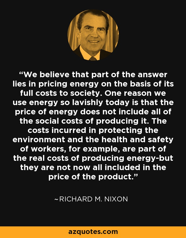 We believe that part of the answer lies in pricing energy on the basis of its full costs to society. One reason we use energy so lavishly today is that the price of energy does not include all of the social costs of producing it. The costs incurred in protecting the environment and the health and safety of workers, for example, are part of the real costs of producing energy-but they are not now all included in the price of the product. - Richard M. Nixon
