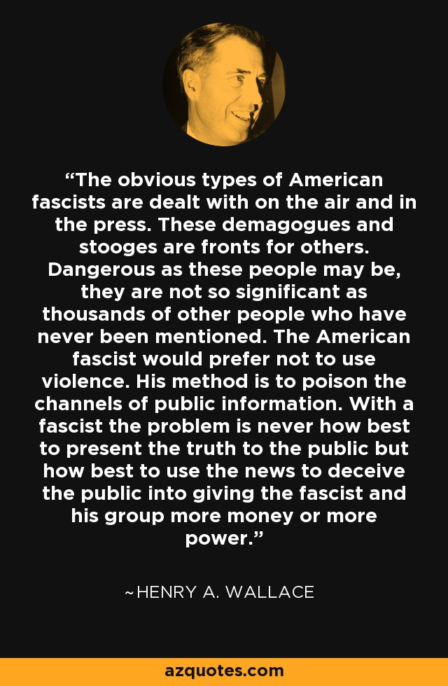 The obvious types of American fascists are dealt with on the air and in the press. These demagogues and stooges are fronts for others. Dangerous as these people may be, they are not so significant as thousands of other people who have never been mentioned. The American fascist would prefer not to use violence. His method is to poison the channels of public information. With a fascist the problem is never how best to present the truth to the public but how best to use the news to deceive the public into giving the fascist and his group more money or more power. - Henry A. Wallace