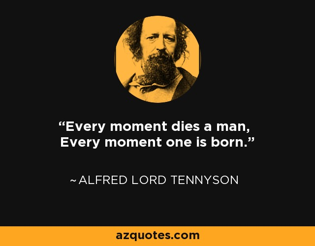 Every moment dies a man, Every moment one is born. - Alfred Lord Tennyson