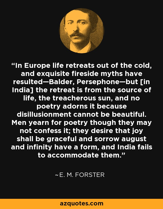 In Europe life retreats out of the cold, and exquisite fireside myths have resulted—Balder, Persephone—but [in India] the retreat is from the source of life, the treacherous sun, and no poetry adorns it because disillusionment cannot be beautiful. Men yearn for poetry though they may not confess it; they desire that joy shall be graceful and sorrow august and infinity have a form, and India fails to accommodate them. - E. M. Forster