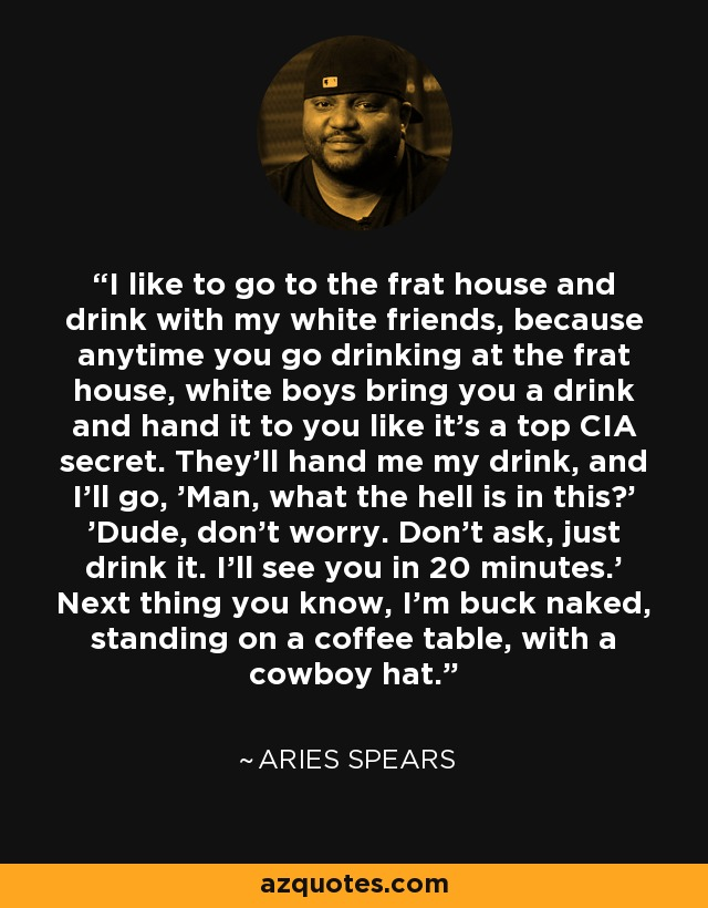 I like to go to the frat house and drink with my white friends, because anytime you go drinking at the frat house, white boys bring you a drink and hand it to you like it's a top CIA secret. They'll hand me my drink, and I'll go, 'Man, what the hell is in this?' 'Dude, don't worry. Don't ask, just drink it. I'll see you in 20 minutes.' Next thing you know, I'm buck naked, standing on a coffee table, with a cowboy hat. - Aries Spears