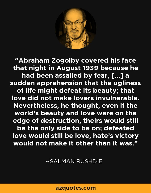 Abraham Zogoiby covered his face that night in August 1939 because he had been assailed by fear, [...] a sudden apprehension that the ugliness of life might defeat its beauty; that love did not make lovers invulnerable. Nevertheless, he thought, even if the world's beauty and love were on the edge of destruction, theirs would still be the only side to be on; defeated love would still be love, hate's victory would not make it other than it was. - Salman Rushdie