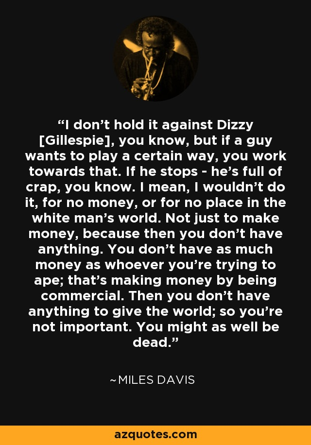 I don't hold it against Dizzy [Gillespie], you know, but if a guy wants to play a certain way, you work towards that. If he stops - he's full of crap, you know. I mean, I wouldn't do it, for no money, or for no place in the white man's world. Not just to make money, because then you don't have anything. You don't have as much money as whoever you're trying to ape; that's making money by being commercial. Then you don't have anything to give the world; so you're not important. You might as well be dead. - Miles Davis