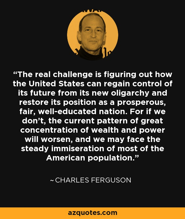 The real challenge is figuring out how the United States can regain control of its future from its new oligarchy and restore its position as a prosperous, fair, well-educated nation. For if we don't, the current pattern of great concentration of wealth and power will worsen, and we may face the steady immiseration of most of the American population. - Charles Ferguson