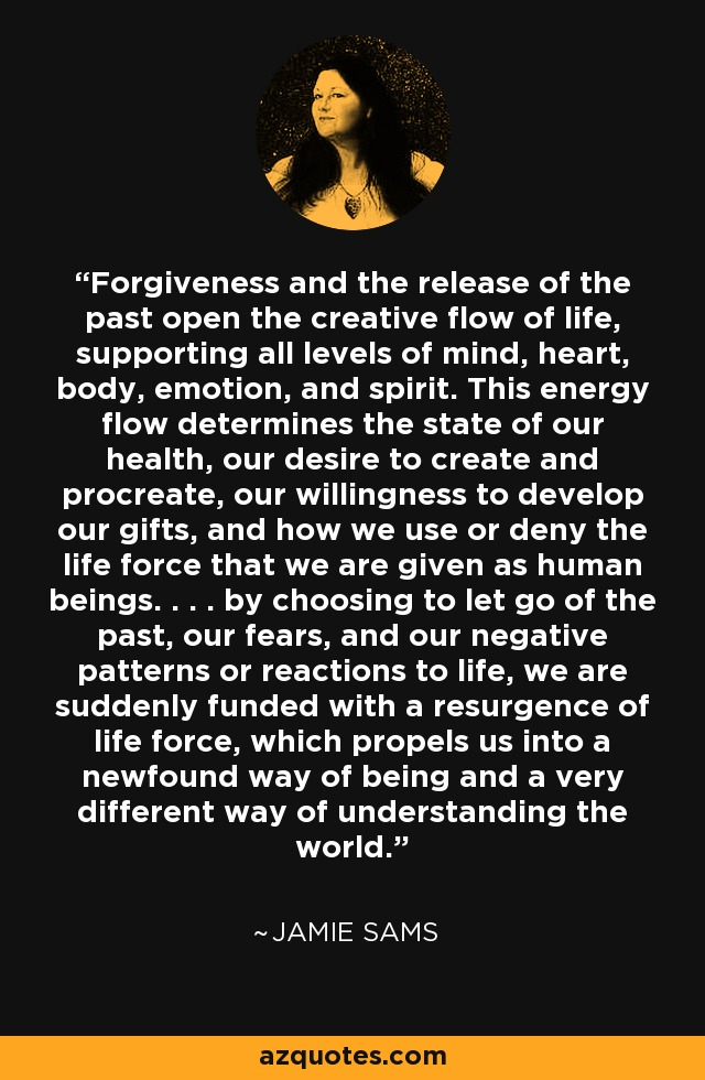 Forgiveness and the release of the past open the creative flow of life, supporting all levels of mind, heart, body, emotion, and spirit. This energy flow determines the state of our health, our desire to create and procreate, our willingness to develop our gifts, and how we use or deny the life force that we are given as human beings. . . . by choosing to let go of the past, our fears, and our negative patterns or reactions to life, we are suddenly funded with a resurgence of life force, which propels us into a newfound way of being and a very different way of understanding the world. - Jamie Sams