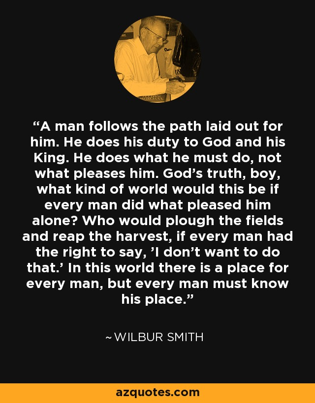 A man follows the path laid out for him. He does his duty to God and his King. He does what he must do, not what pleases him. God's truth, boy, what kind of world would this be if every man did what pleased him alone? Who would plough the fields and reap the harvest, if every man had the right to say, 'I don't want to do that.' In this world there is a place for every man, but every man must know his place. - Wilbur Smith