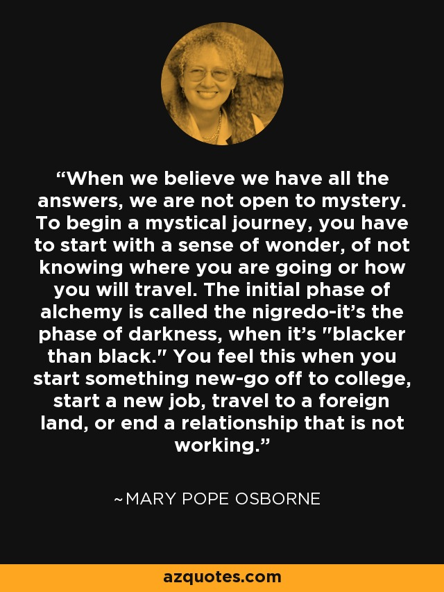 When we believe we have all the answers, we are not open to mystery. To begin a mystical journey, you have to start with a sense of wonder, of not knowing where you are going or how you will travel. The initial phase of alchemy is called the nigredo-it's the phase of darkness, when it's