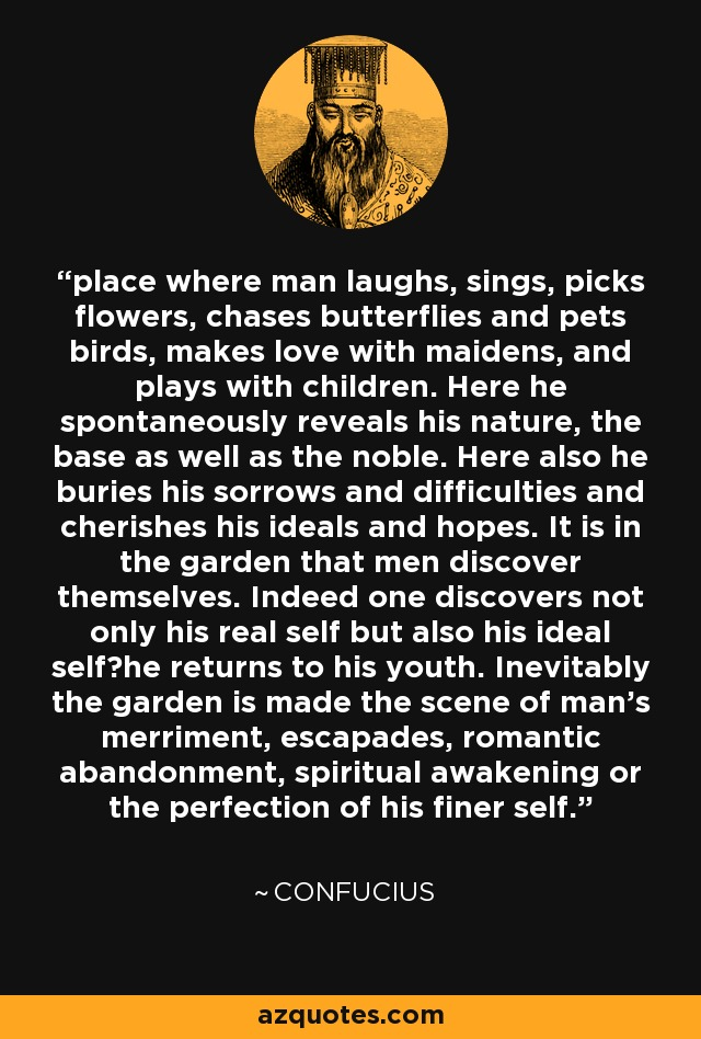 place where man laughs, sings, picks flowers, chases butterflies and pets birds, makes love with maidens, and plays with children. Here he spontaneously reveals his nature, the base as well as the noble. Here also he buries his sorrows and difficulties and cherishes his ideals and hopes. It is in the garden that men discover themselves. Indeed one discovers not only his real self but also his ideal self?he returns to his youth. Inevitably the garden is made the scene of man's merriment, escapades, romantic abandonment, spiritual awakening or the perfection of his finer self. - Confucius