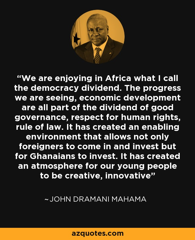 We are enjoying in Africa what I call the democracy dividend. The progress we are seeing, economic development are all part of the dividend of good governance, respect for human rights, rule of law. It has created an enabling environment that allows not only foreigners to come in and invest but for Ghanaians to invest. It has created an atmosphere for our young people to be creative, innovative - John Dramani Mahama