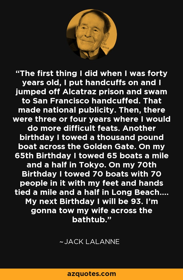 The first thing I did when I was forty years old, I put handcuffs on and I jumped off Alcatraz prison and swam to San Francisco handcuffed. That made national publicity. Then, there were three or four years where I would do more difficult feats. Another birthday I towed a thousand pound boat across the Golden Gate. On my 65th Birthday I towed 65 boats a mile and a half in Tokyo. On my 70th Birthday I towed 70 boats with 70 people in it with my feet and hands tied a mile and a half in Long Beach.... My next Birthday I will be 93. I'm gonna tow my wife across the bathtub. - Jack LaLanne
