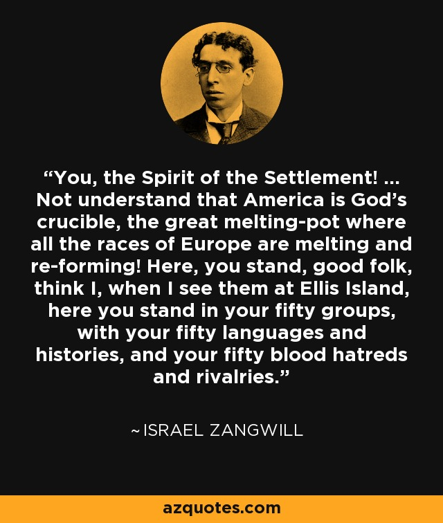 You, the Spirit of the Settlement! ... Not understand that America is God's crucible, the great melting-pot where all the races of Europe are melting and re-forming! Here, you stand, good folk, think I, when I see them at Ellis Island, here you stand in your fifty groups, with your fifty languages and histories, and your fifty blood hatreds and rivalries. - Israel Zangwill