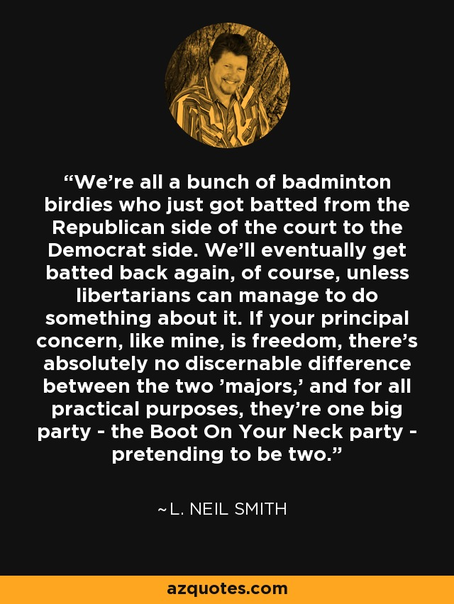 We're all a bunch of badminton birdies who just got batted from the Republican side of the court to the Democrat side. We'll eventually get batted back again, of course, unless libertarians can manage to do something about it. If your principal concern, like mine, is freedom, there's absolutely no discernable difference between the two 'majors,' and for all practical purposes, they're one big party - the Boot On Your Neck party - pretending to be two. - L. Neil Smith