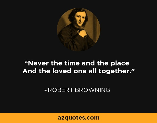 Never the time and the place And the loved one all together. - Robert Browning