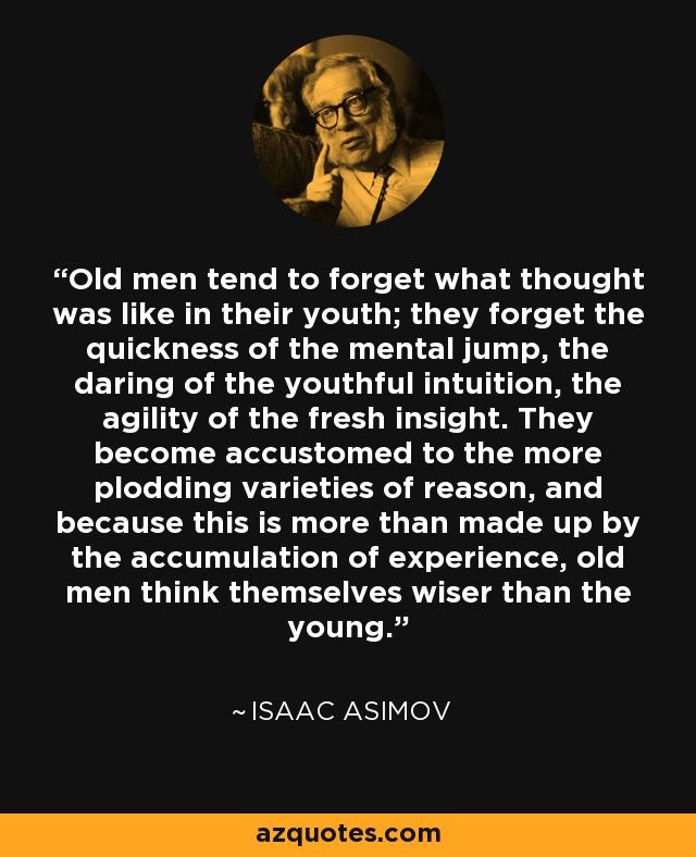 Old men tend to forget what thought was like in their youth; they forget the quickness of the mental jump, the daring of the youthful intuition, the agility of the fresh insight. They become accustomed to the more plodding varieties of reason, and because this is more than made up by the accumulation of experience, old men think themselves wiser than the young. - Isaac Asimov