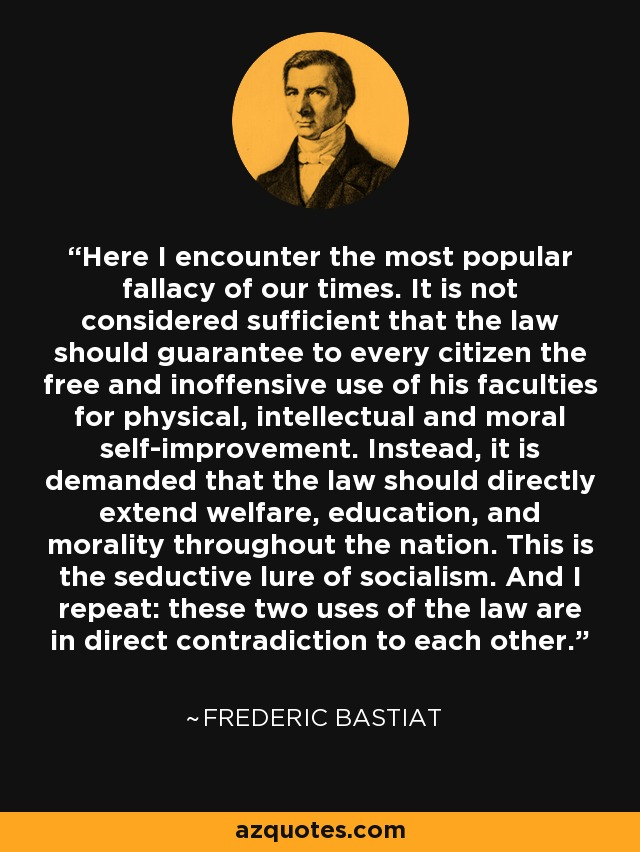 Here I encounter the most popular fallacy of our times. It is not considered sufficient that the law should guarantee to every citizen the free and inoffensive use of his faculties for physical, intellectual and moral self-improvement. Instead, it is demanded that the law should directly extend welfare, education, and morality throughout the nation. This is the seductive lure of socialism. And I repeat: these two uses of the law are in direct contradiction to each other. - Frederic Bastiat