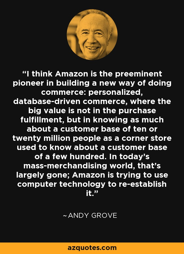 I think Amazon is the preeminent pioneer in building a new way of doing commerce: personalized, database-driven commerce, where the big value is not in the purchase fulfillment, but in knowing as much about a customer base of ten or twenty million people as a corner store used to know about a customer base of a few hundred. In today's mass-merchandising world, that's largely gone; Amazon is trying to use computer technology to re-establish it. - Andy Grove