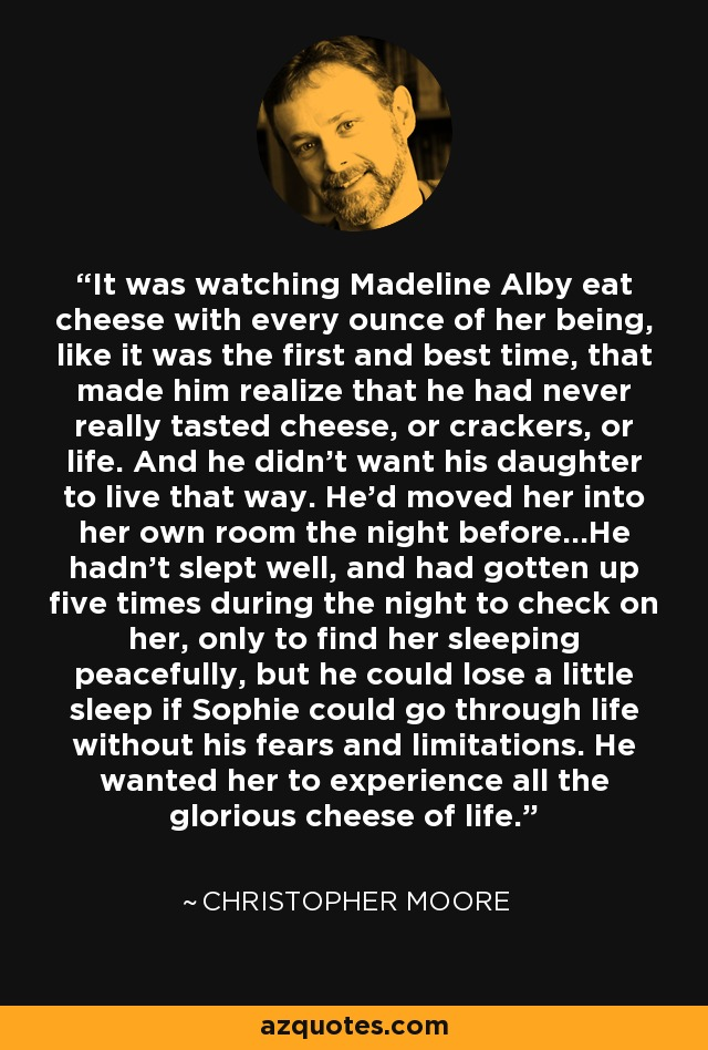 It was watching Madeline Alby eat cheese with every ounce of her being, like it was the first and best time, that made him realize that he had never really tasted cheese, or crackers, or life. And he didn't want his daughter to live that way. He'd moved her into her own room the night before...He hadn't slept well, and had gotten up five times during the night to check on her, only to find her sleeping peacefully, but he could lose a little sleep if Sophie could go through life without his fears and limitations. He wanted her to experience all the glorious cheese of life. - Christopher Moore
