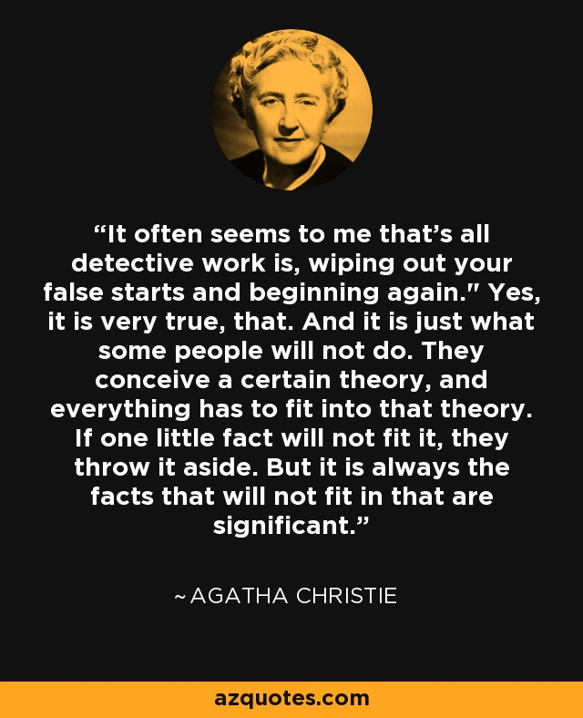 It often seems to me that's all detective work is, wiping out your false starts and beginning again.